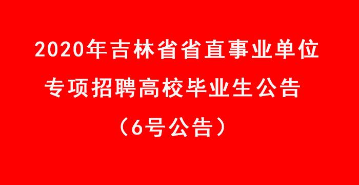 2020年吉林省省直事业单位专项招聘高校毕业生公告(6号公告