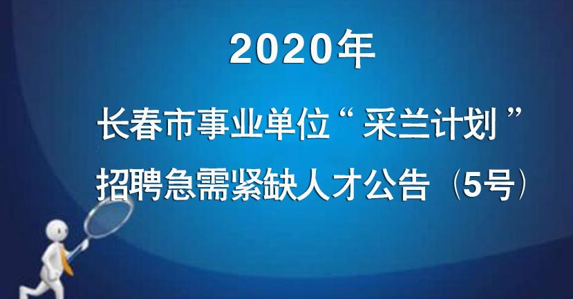 """2020年长春市事业单位""""采兰计划""""招聘急需紧缺人才公告(5"""