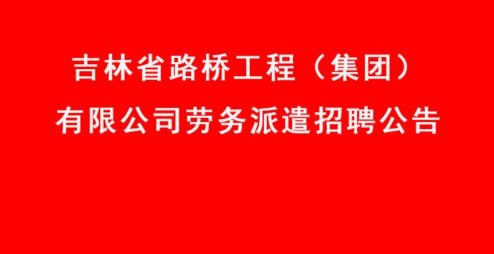 吉林省路桥工程(集团)有限公司劳务派遣招聘公告