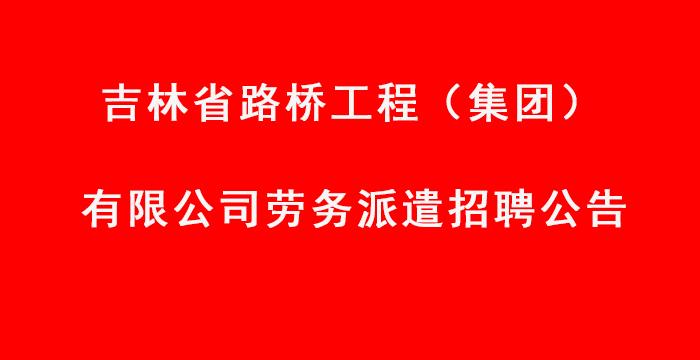 吉林省路桥工程(集团)有限公司 劳务派遣招聘公告