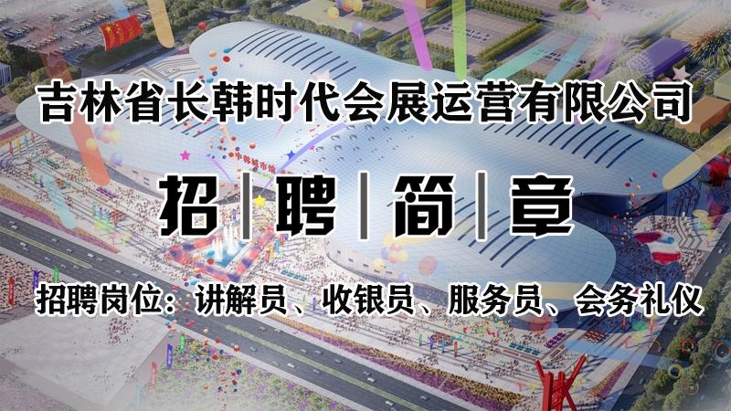 吉林省长韩时代会展运营有限公司公开招聘公告